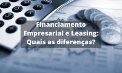 Financiamento Empresarial e Leasing – Conheça as diferenças